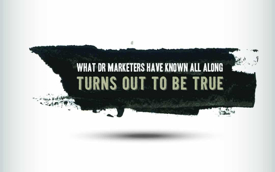 What DR Marketers Have Known All Along Turns Out To Be True