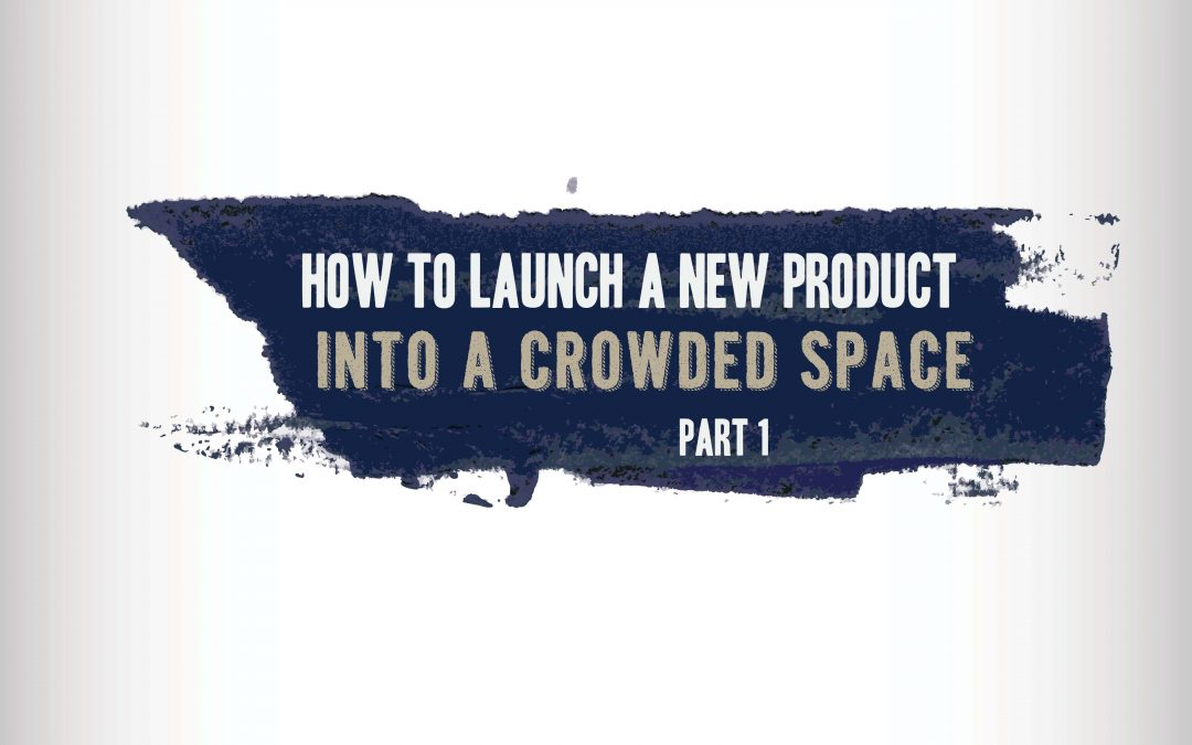 How to Launch a New Product Into a Crowded Space- Part 1