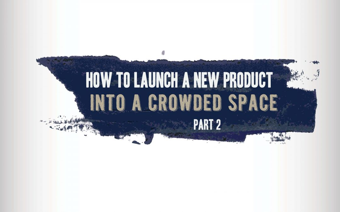 How to Launch a New Product into a Crowded Space – Part 2